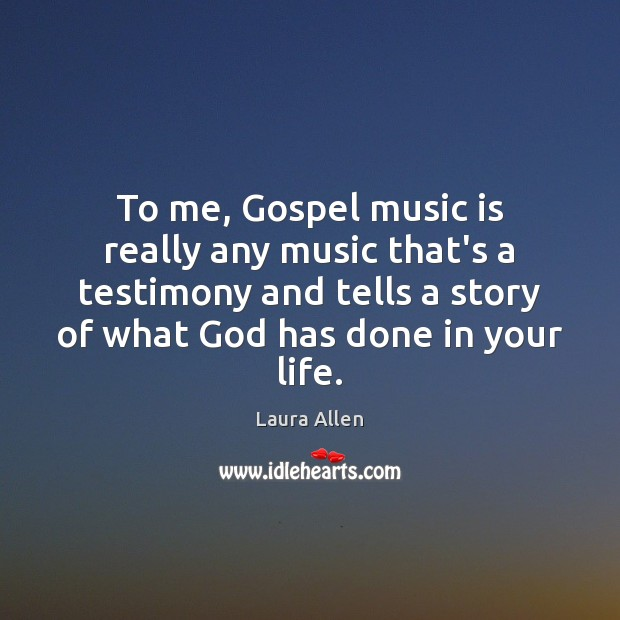 To me, Gospel music is really any music that's a testimony and Image