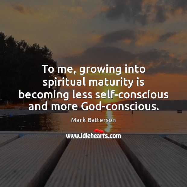 To me, growing into spiritual maturity is becoming less self-conscious and more Maturity Quotes Image