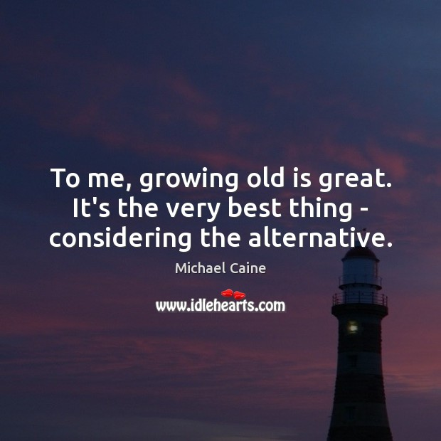 Image, To me, growing old is great. It's the very best thing – considering the alternative.