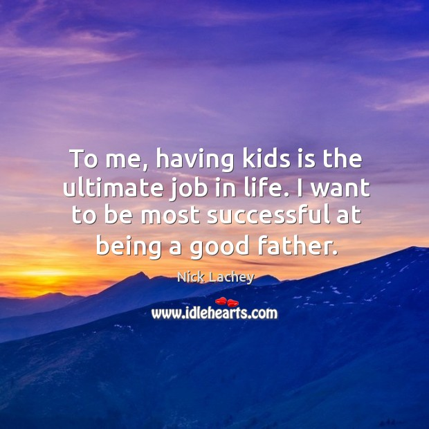 To me, having kids is the ultimate job in life. I want to be most successful at being a good father. Nick Lachey Picture Quote