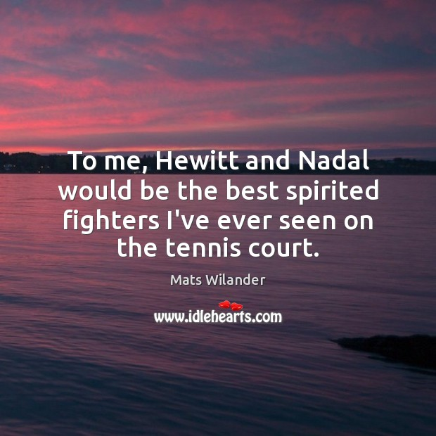 To me, Hewitt and Nadal would be the best spirited fighters I've Image