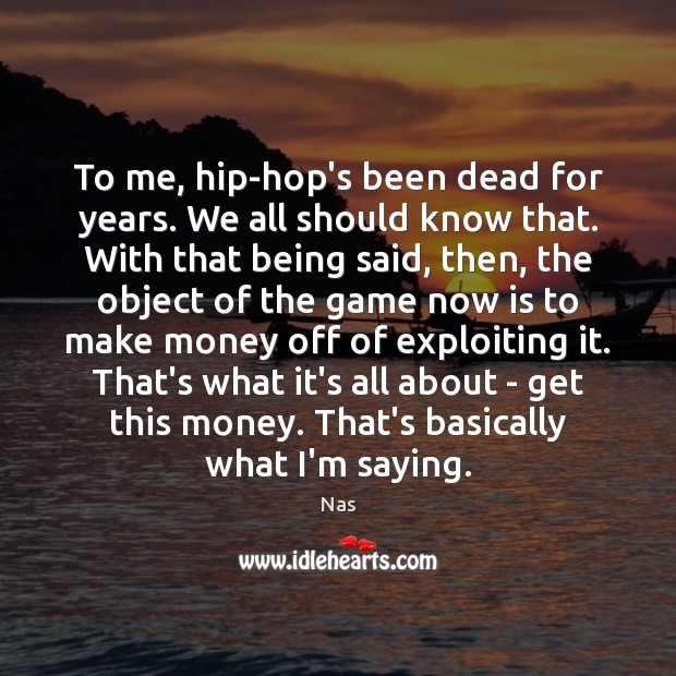 To me, hip-hop's been dead for years. We all should know that. Nas Picture Quote