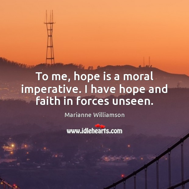 Image, To me, hope is a moral imperative. I have hope and faith in forces unseen.