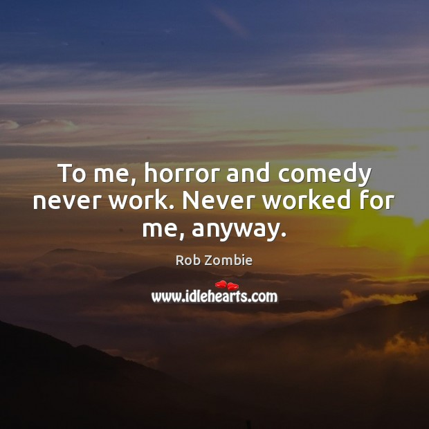 Image, To me, horror and comedy never work. Never worked for me, anyway.
