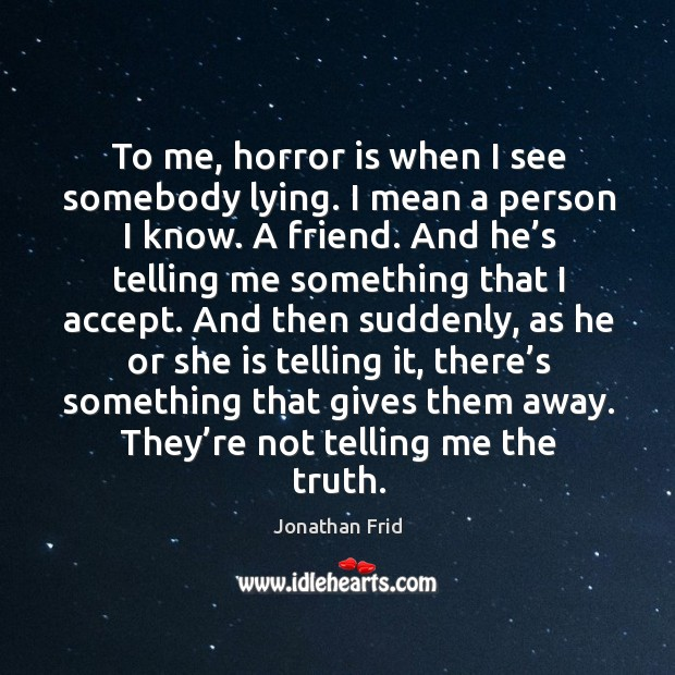 To me, horror is when I see somebody lying. I mean a person I know. A friend. Image