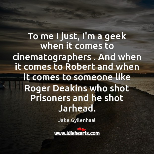 To me I just, I'm a geek when it comes to cinematographers . Jake Gyllenhaal Picture Quote