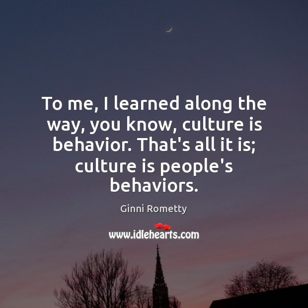 To me, I learned along the way, you know, culture is behavior. Image