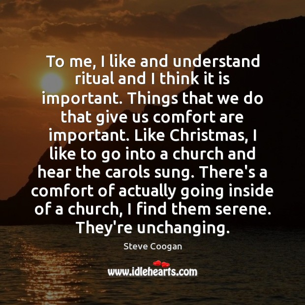 To me, I like and understand ritual and I think it is Steve Coogan Picture Quote