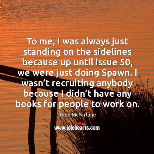 To me, I was always just standing on the sidelines because up until issue 50 Todd McFarlane Picture Quote