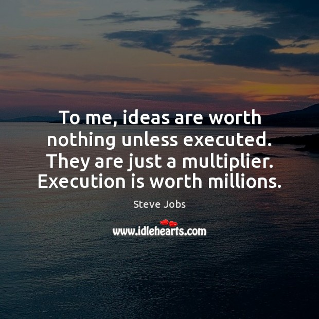 Image, To me, ideas are worth nothing unless executed. They are just a