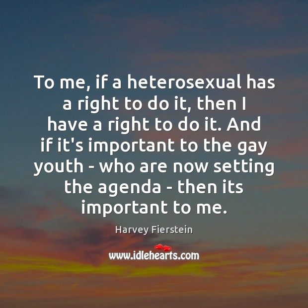 To me, if a heterosexual has a right to do it, then Harvey Fierstein Picture Quote