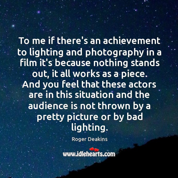 To me if there's an achievement to lighting and photography in a Roger Deakins Picture Quote