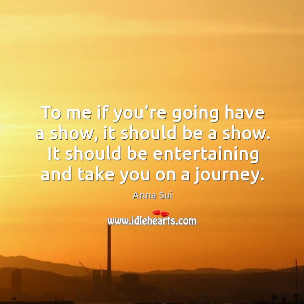 Image, To me if you're going have a show, it should be a show. It should be entertaining and take you on a journey.