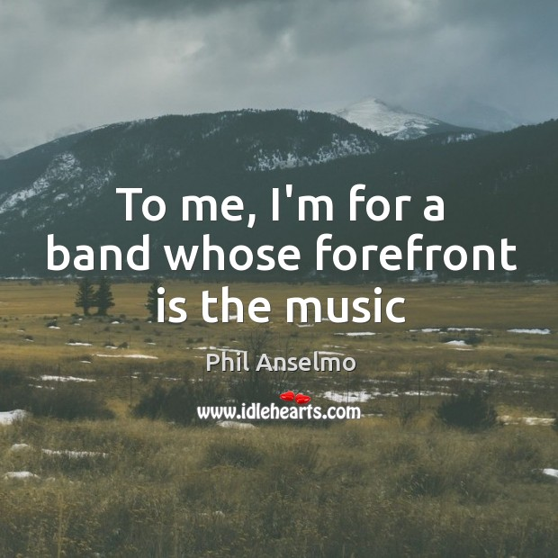 To me, I'm for a band whose forefront is the music Phil Anselmo Picture Quote