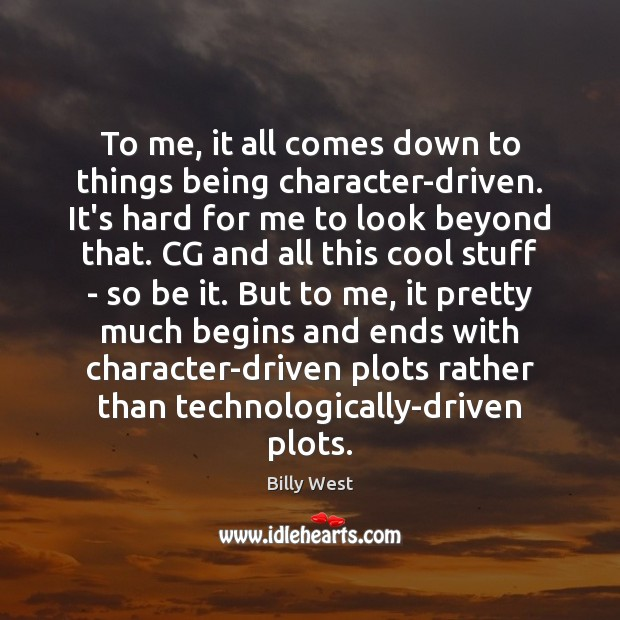 Image, To me, it all comes down to things being character-driven. It's hard