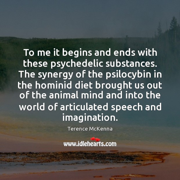 To me it begins and ends with these psychedelic substances. The synergy Terence McKenna Picture Quote