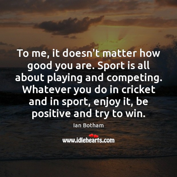 To me, it doesn't matter how good you are. Sport is all Positive Quotes Image