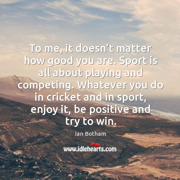 To me, it doesn't matter how good you are. Image