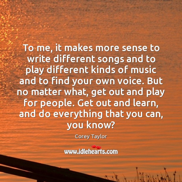 To me, it makes more sense to write different songs and to Corey Taylor Picture Quote