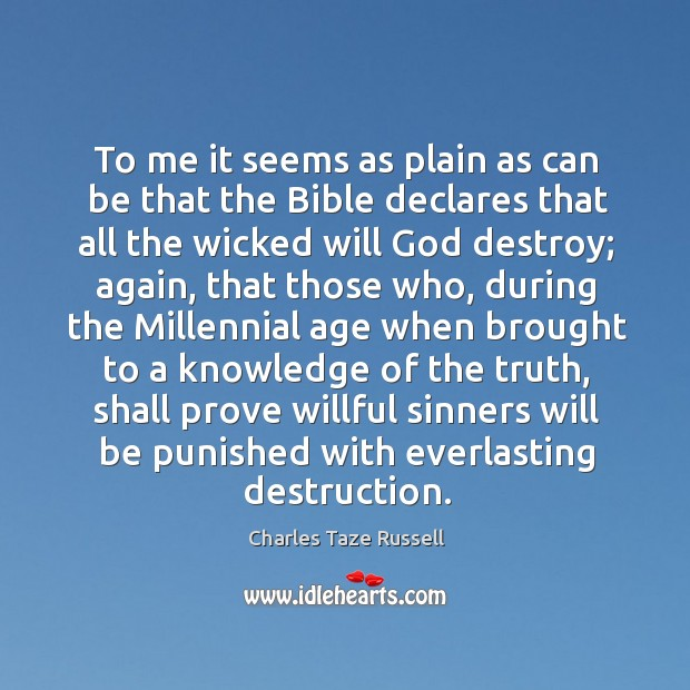 To me it seems as plain as can be that the bible declares that all the wicked will God destroy Charles Taze Russell Picture Quote