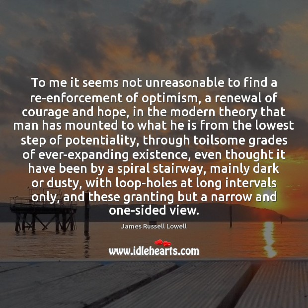 To me it seems not unreasonable to find a re-enforcement of optimism, James Russell Lowell Picture Quote
