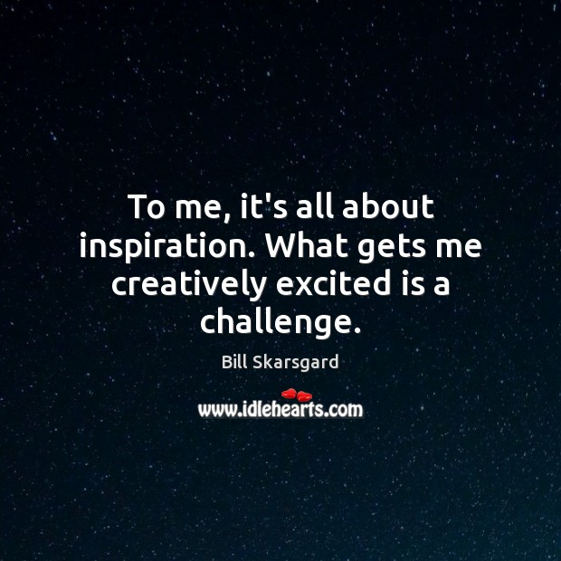Image, To me, it's all about inspiration. What gets me creatively excited is a challenge.