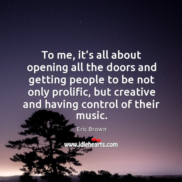 To me, it's all about opening all the doors and getting people to be not only prolific Image