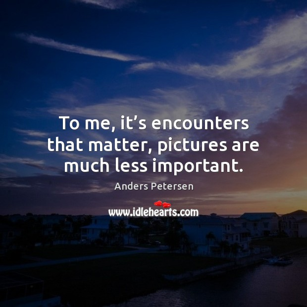 Image, To me, it's encounters that matter, pictures are much less important.