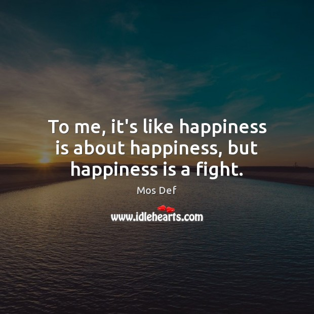 To me, it's like happiness is about happiness, but happiness is a fight. Mos Def Picture Quote