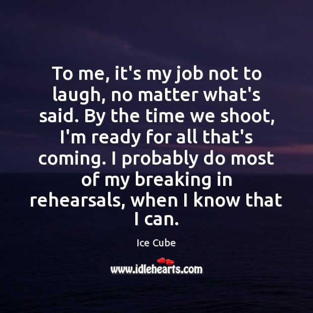 To me, it's my job not to laugh, no matter what's said. Ice Cube Picture Quote
