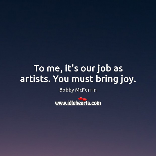 To me, it's our job as artists. You must bring joy. Bobby McFerrin Picture Quote