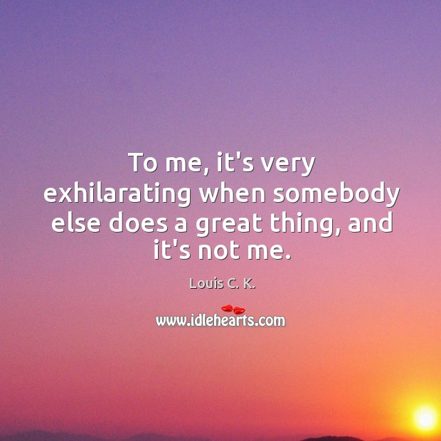 To me, it's very exhilarating when somebody else does a great thing, and it's not me. Image