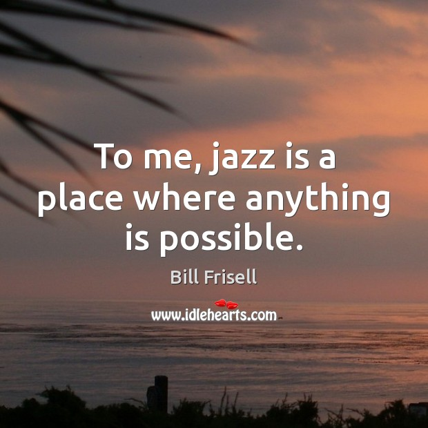 Image, To me, jazz is a place where anything is possible.