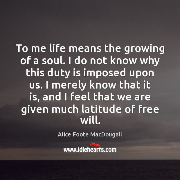 Image, To me life means the growing of a soul. I do not