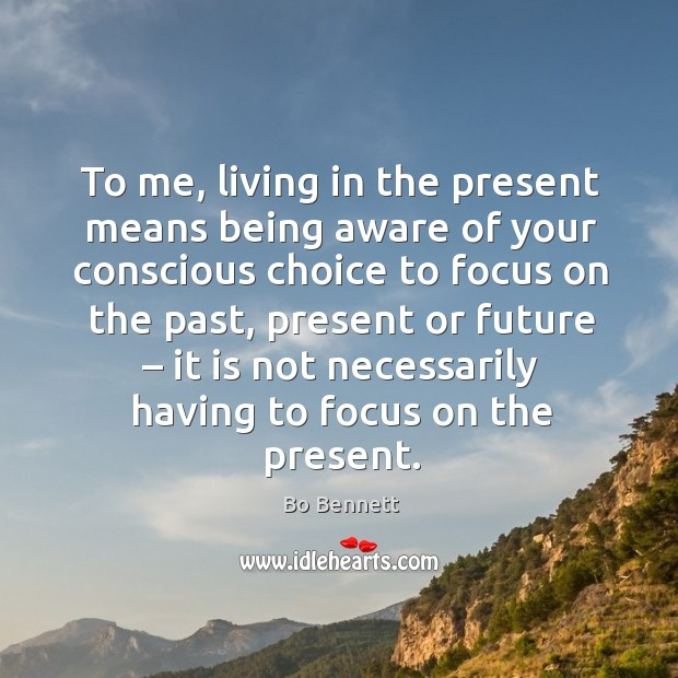 To me, living in the present means being aware of your conscious choice to focus on the Bo Bennett Picture Quote