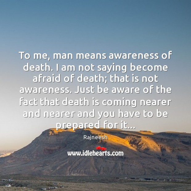Image, To me, man means awareness of death. I am not saying become