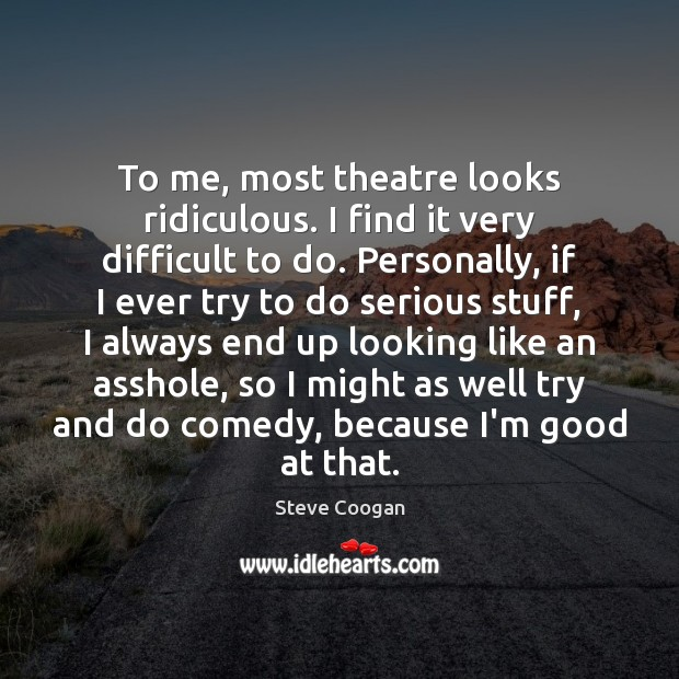 To me, most theatre looks ridiculous. I find it very difficult to Steve Coogan Picture Quote