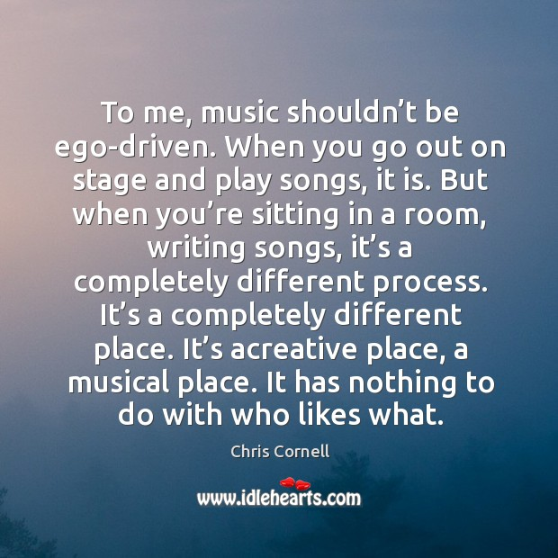 To me, music shouldn't be ego-driven. When you go out on stage and play songs, it is. Chris Cornell Picture Quote