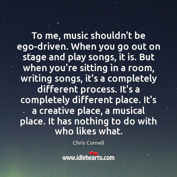 To me, music shouldn't be ego-driven. When you go out on stage Chris Cornell Picture Quote
