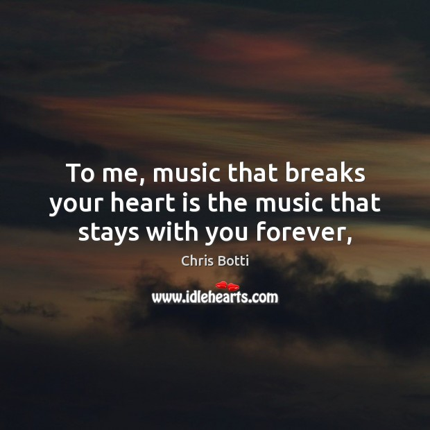 To me, music that breaks your heart is the music that stays with you forever, Image