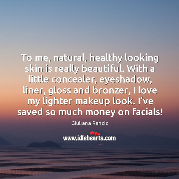 To me, natural, healthy looking skin is really beautiful. With a little concealer, eyeshadow Giuliana Rancic Picture Quote