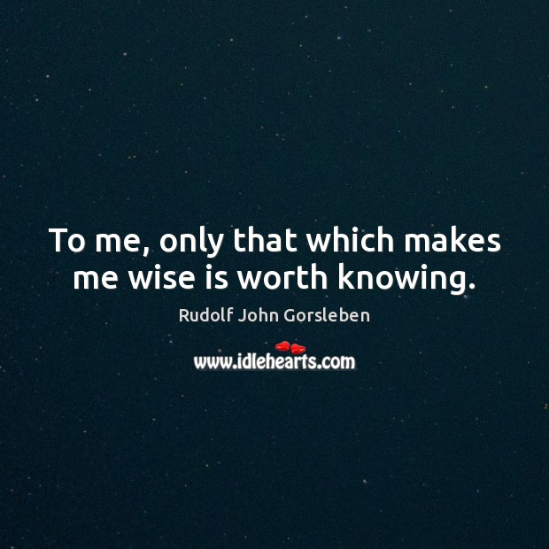 To me, only that which makes me wise is worth knowing. Image