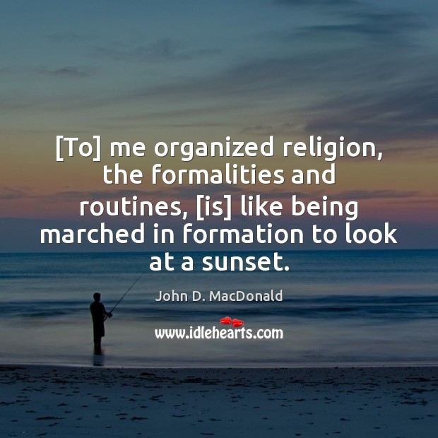 [To] me organized religion, the formalities and routines, [is] like being marched John D. MacDonald Picture Quote