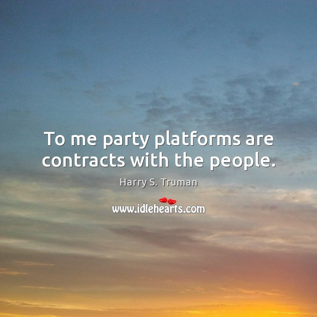 To me party platforms are contracts with the people. Harry S. Truman Picture Quote