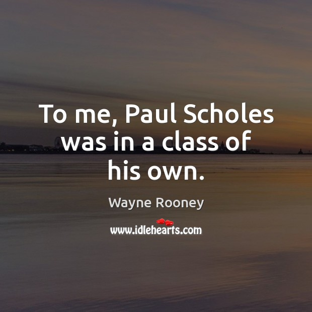 To me, Paul Scholes was in a class of his own. Wayne Rooney Picture Quote