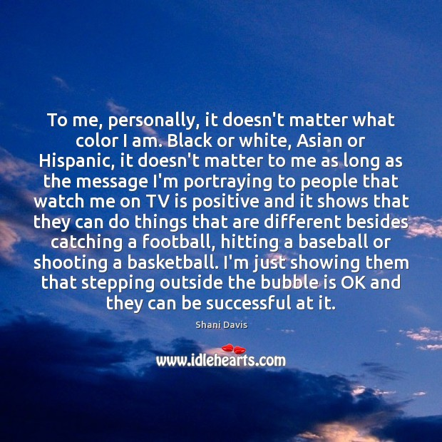 To me, personally, it doesn't matter what color I am. Black or Image