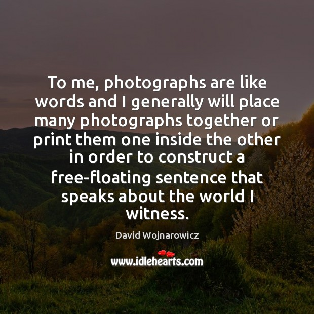 To me, photographs are like words and I generally will place many Image