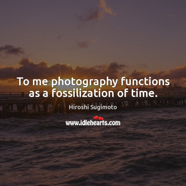 Image, To me photography functions as a fossilization of time.