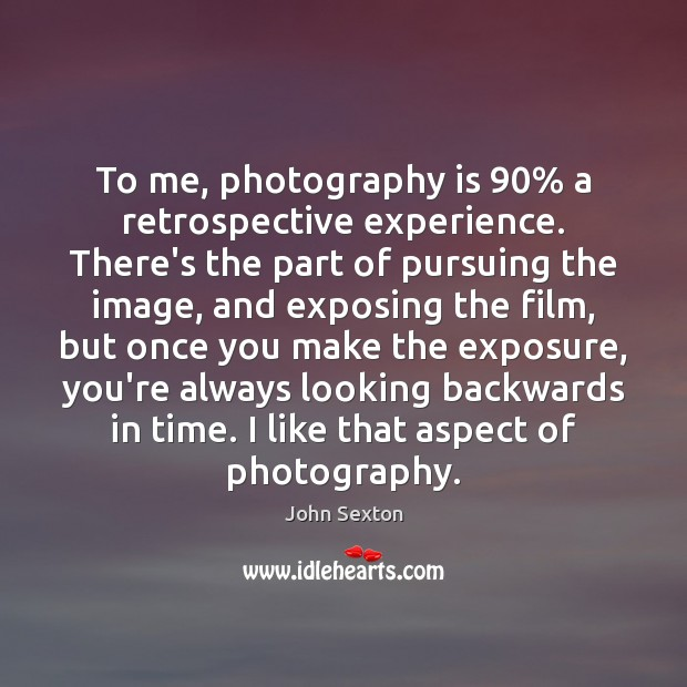 To me, photography is 90% a retrospective experience. There's the part of pursuing Image