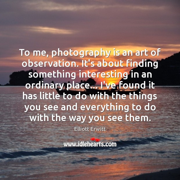 Image, To me, photography is an art of observation. It's about finding something